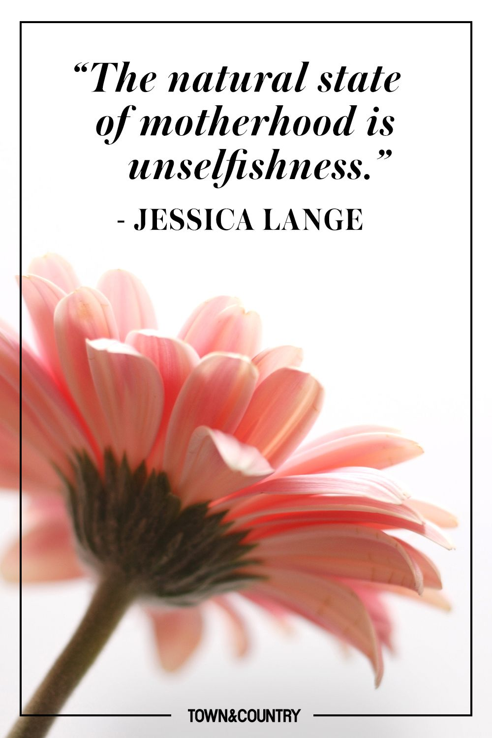 """""""The natural state of motherhood is unselfishness."""" - Jessica Lange"""