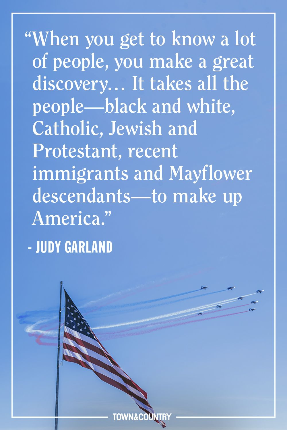 """""""When you get to know a lot of people, you make a great discovery… It takes all the people—black and white, Catholic, Jewish and Protestant, recent immigrants and Mayflower descendants—to make up America."""" — Judy Garland"""