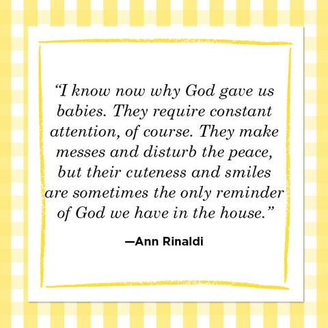 """""""i know now why god gave us babies they require constant attention, of course they make messes and disturb the peace, but their cuteness and smiles are sometimes the only reminder of god we have in the house"""" —ann rinaldi"""
