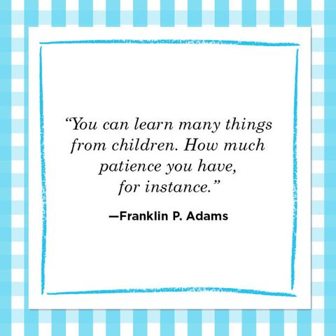 """""""you can learn many things from children how much  patience you have,  for instance""""  —franklin p adams"""