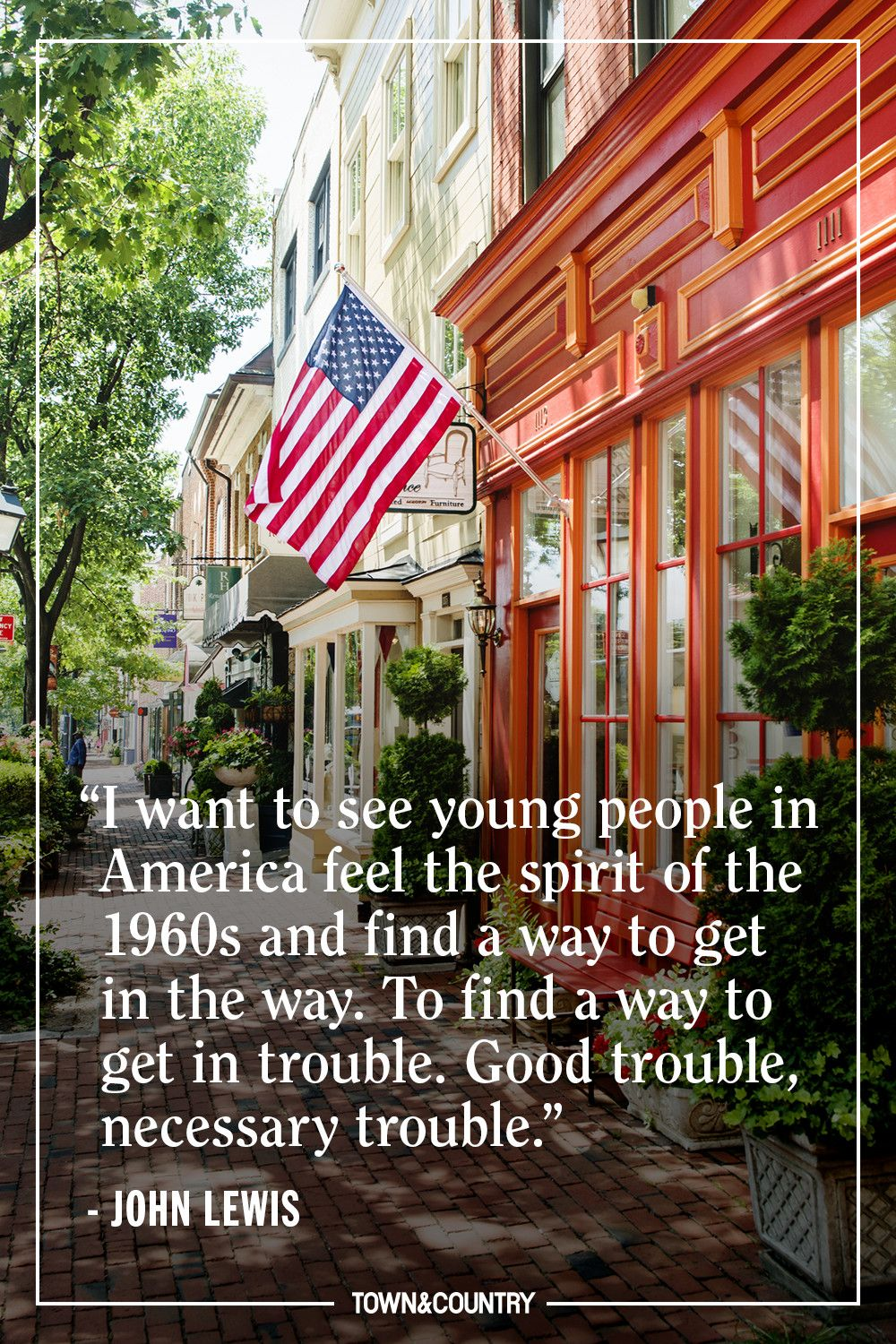 """""""I want to see young people in America feel the spirit of the 1960s and find a way to get in the way. To find a way to get in trouble. Good trouble, necessary trouble."""" — John Lewis"""