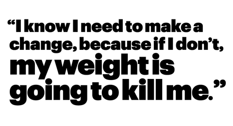 """""""i know i need to make a change, because if i don't, my weight is going to kill me"""""""