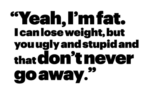"""""""yeah, i'm fat i can lose weight, but you ugly and stupid and that don't never go away"""""""