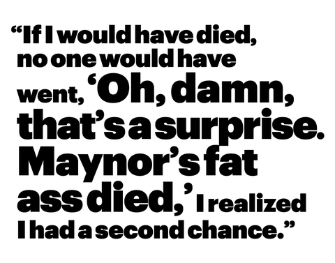"""""""if i would have died, no one would have went, 'oh, damn, that's a surprise maynor's fat ass died,' i realized i had a second chance"""""""