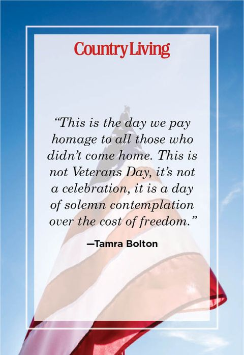 """""""this is the day we pay homage to all those who didn't come home this is not veterans day, it's not a celebration, it is a day of solemn contemplation over the cost of freedom"""" —tamra bolton"""