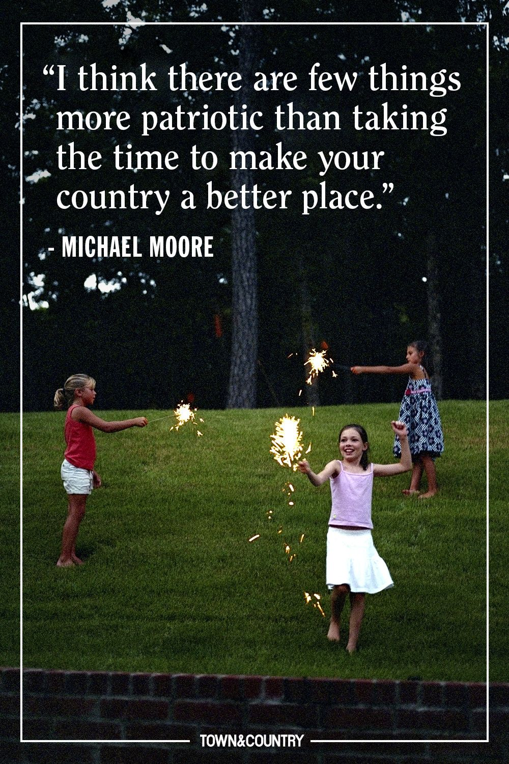 """""""I think there are few things more patriotic than taking the time to make your country a better place."""" — Michael Moore"""