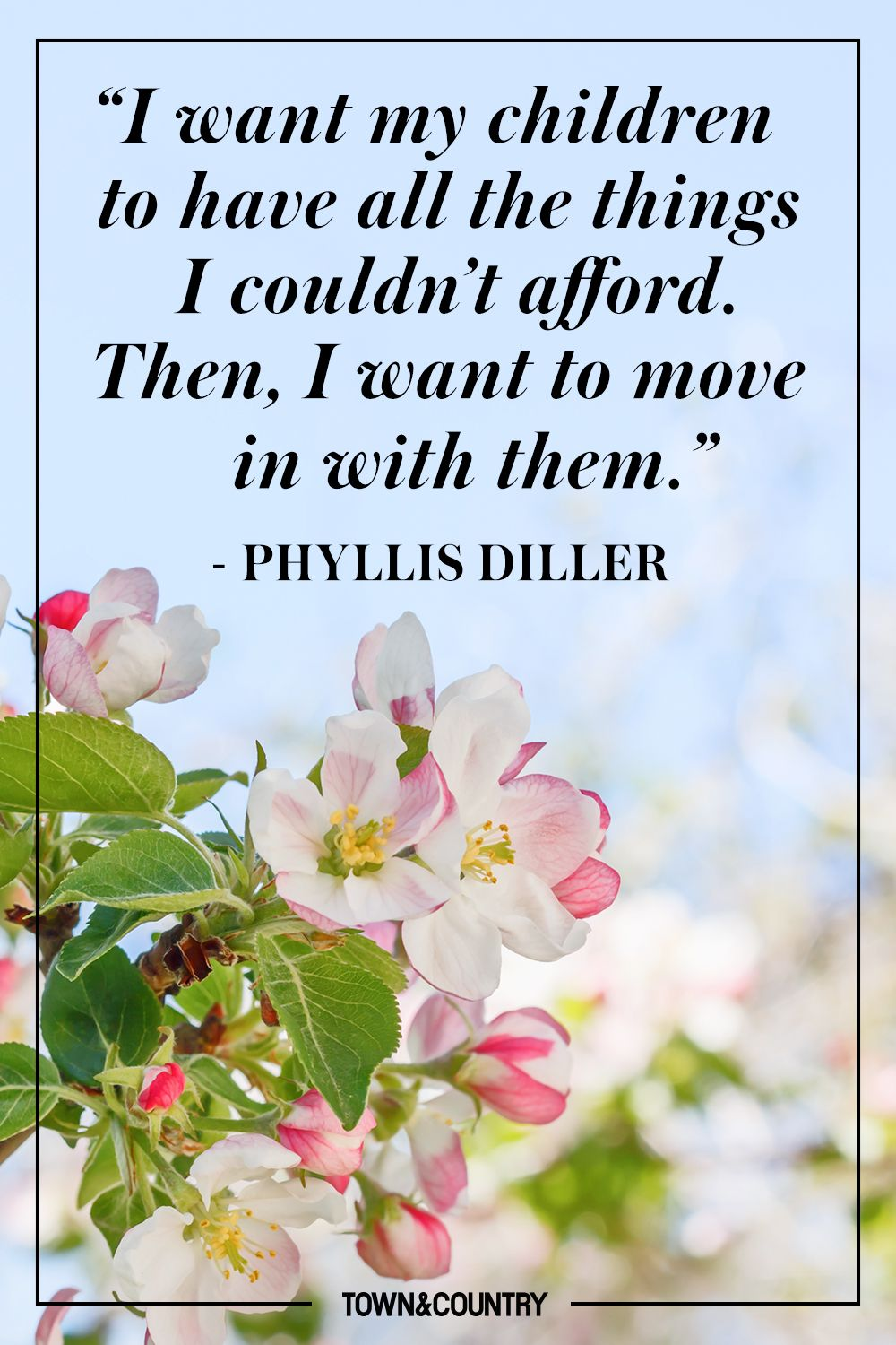 """""""I want my children to have all the things I couldn't afford. Then, I want to move in with them."""" - Phyllis Diller"""