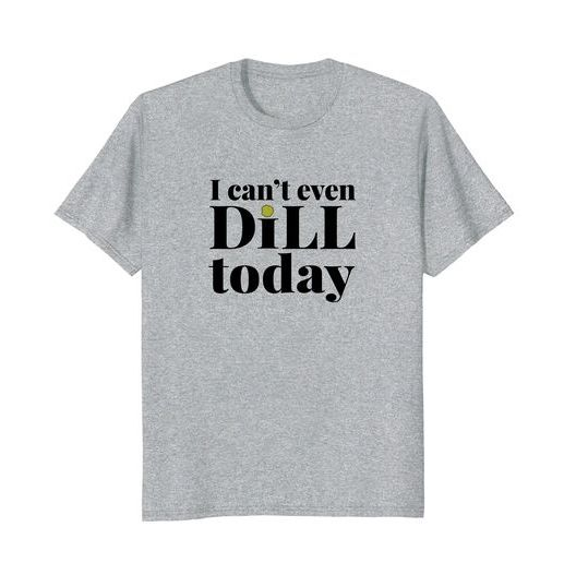 i can't even dill today pickle t shirt