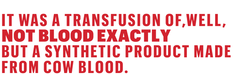 it was a transfusion of, well, not blood exactly but a synthetic product made from cow blood