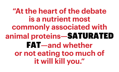 """at the heart of the debate is a nutrient most commonly associated with animal proteins—saturated fat—and whether or not eating too much of it will kill you"""