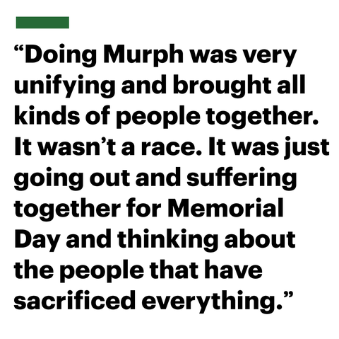 doing murph was very unifying and brought all kinds of people together it wasnt a race it was just going out and suffering together for memorial day and thinking about the people that have  sacrificed everything