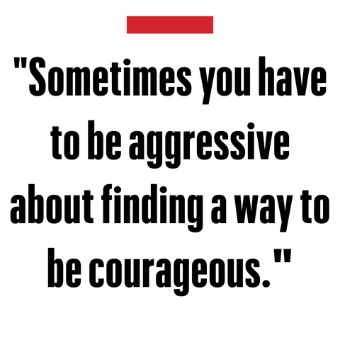 """sometimes you have to be aggressive about finding a way to be courageous""   val kilmer"