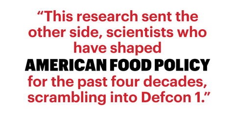 """this research sent the other side, scientists who have shaped american food policy for the past four decades, scrambling into defcon 1"""