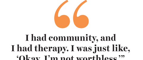 """""""i had community, and i had therapy i was just like, 'okay, i'm not worthless'"""""""