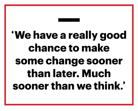 we have a really good chance to make some change sooner than later much sooner than we think'