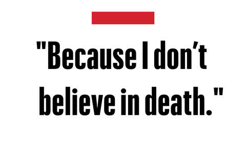 """because i don't believe in death""   val kilmer"