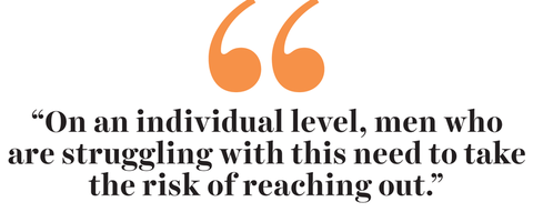 """""""on an individual level, men who are struggling with this need to take the risk of reaching out"""""""