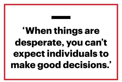'when things are desperate, you can't expect individuals to make good decisions'