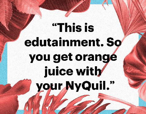 """""""this is edutainment so you get orange juice with your nyquil"""""""