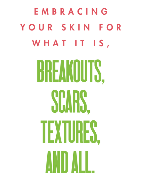 embracing your skin for what it is, breakouts, scars, textures, and all