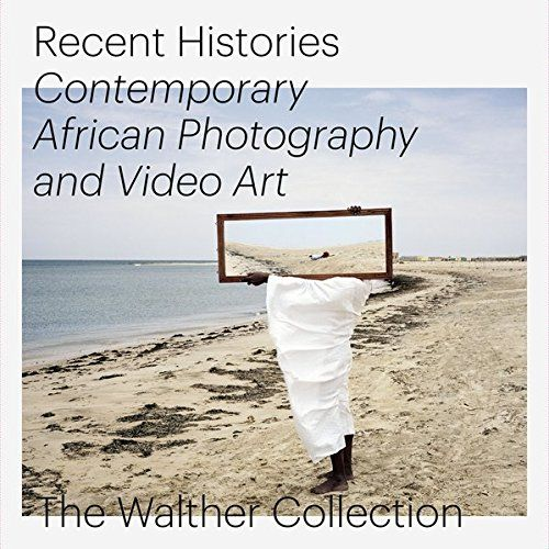 Recent Histories, Contemporary African Photography and Video Art: The Walther Collection