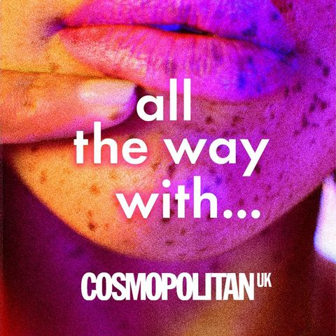 Cosmopolitan podcast - All The Way With sex relationship podcast