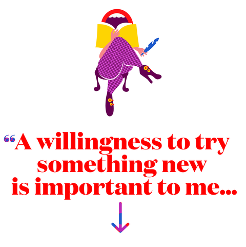 A willingness to try something new is important to me