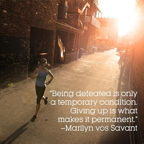 """Being defeated is only a temporary condition. Giving up is what makes it permanent."" –Marilyn vos Savant"