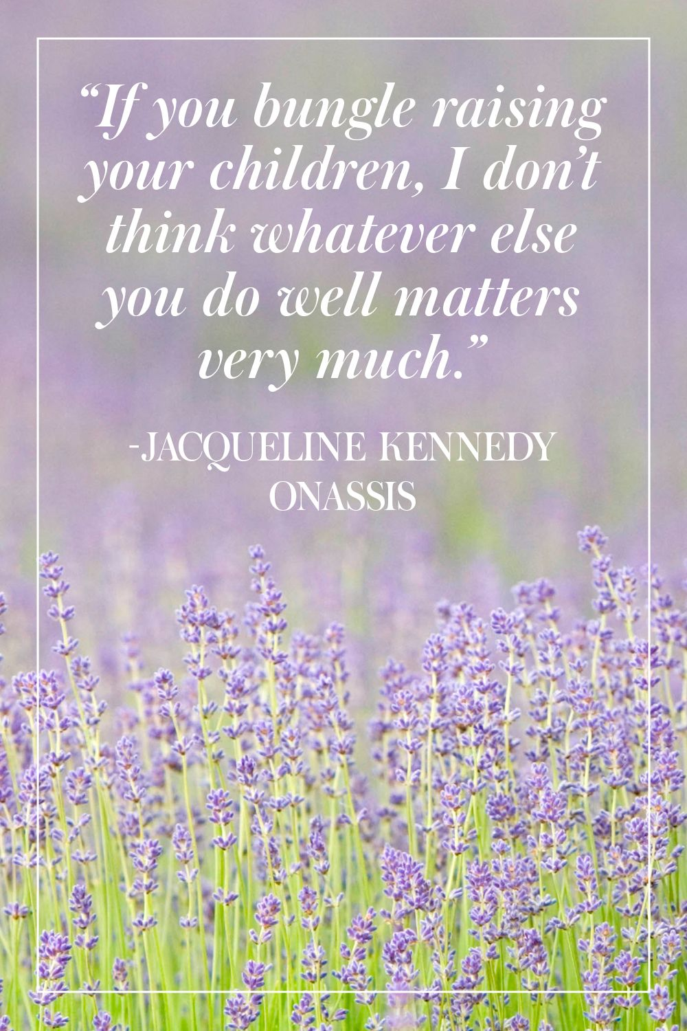 """""""If you bungle raising your children, I don't think whatever else you do well matters very much."""" - Jacqueline Kennedy Onassis"""