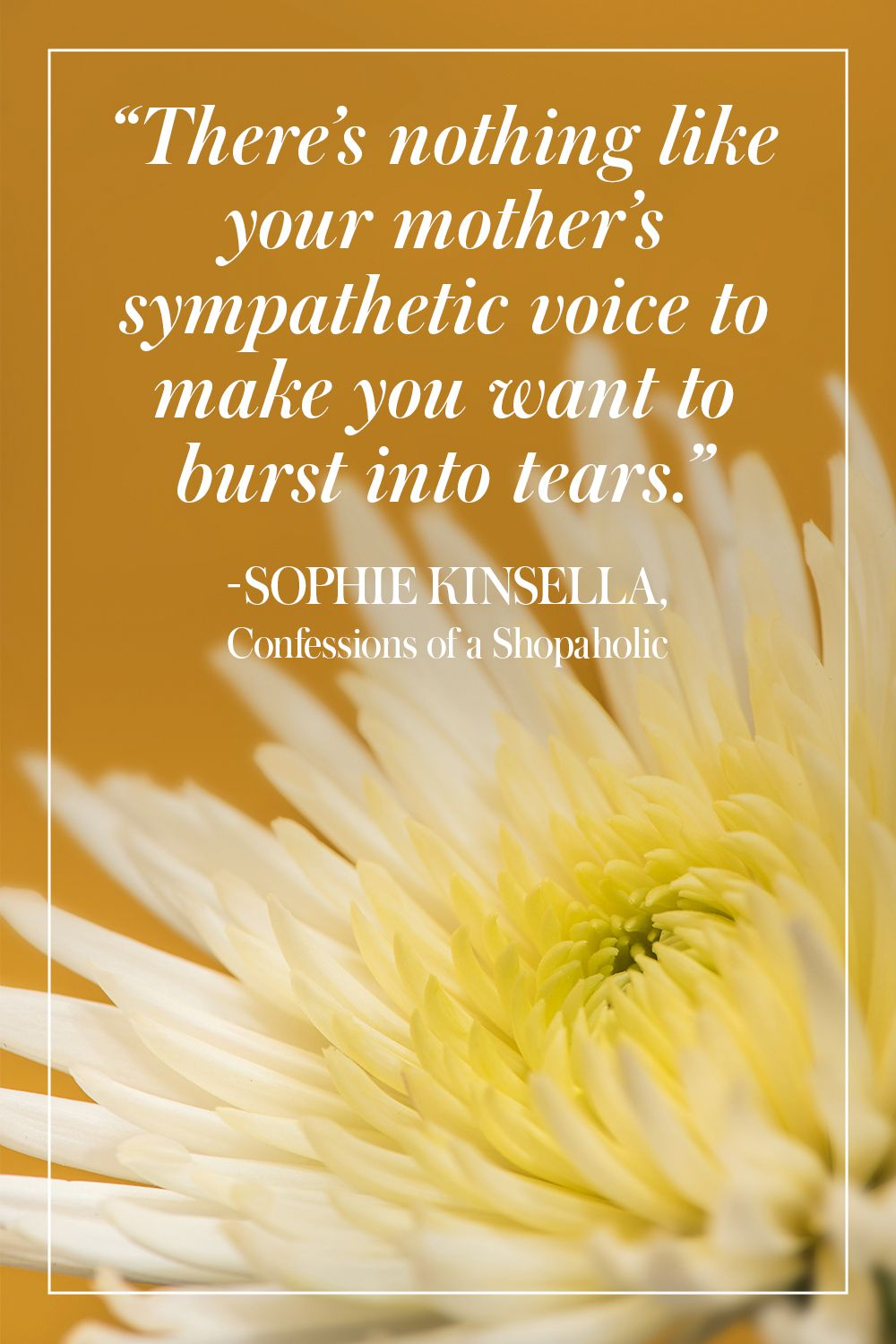 """""""There's nothing like your mother's sympathetic voice to make you want to burst into tears."""" - Sophie Kinsella, Confessions of a Shopaholic"""
