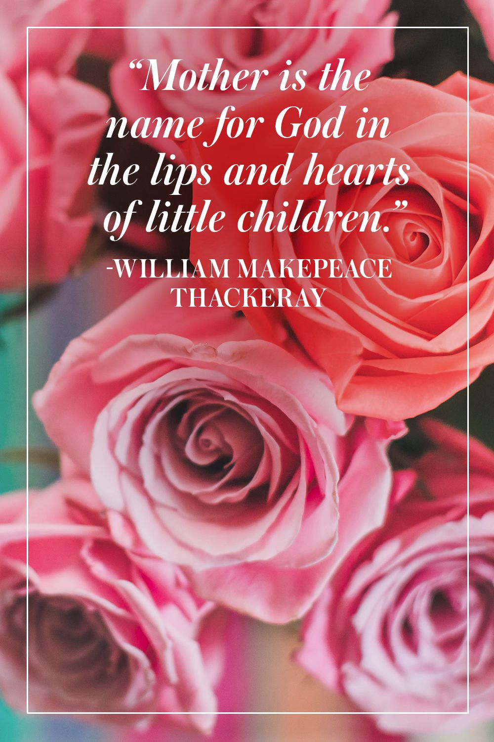 """""""Mother is the name for God in the lips and hearts of little children."""" -William Makepeace Thackeray"""