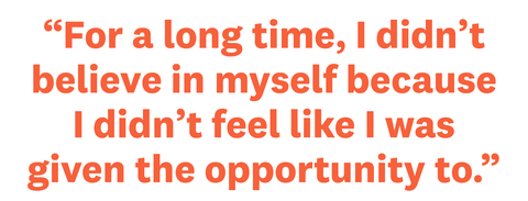 """""""for a long time, i didn't believe in myself because i didn't feel like i was given the opportunity to"""""""