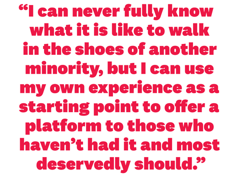 """i can never fully know what it is like to walk in the shoes of another minority, but i can use my own experience as a starting point to offer a platform to those who haven't had it and most deservedly should"""