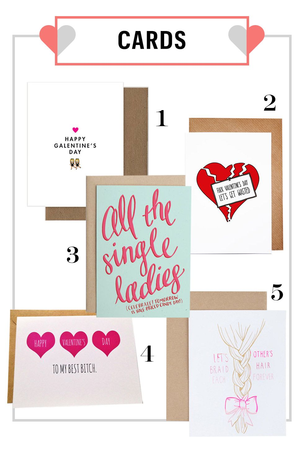 "<p>Someone can't make it to the shindig? To make her less devastated that she missed out, send her one of these cheeky cards.</p><p><strong>1.</strong> Happy Galentine's Day Emoji Card, $4&#x3B; <a href=""https://www.etsy.com/listing/218100974/happy-galentines-day-emoji-card?ga_order=most_relevant&ga_search_type=all&ga_view_type=gallery&ga_search_query=galentine%27s%20day&ref=sr_gallery_6"">etsy.com</a>. </p><p><strong>2.</strong> Rude Valentine Card, $4.13&#x3B; <a href=""https://www.etsy.com/listing/172774019/rude-valentine-card-anti-valentine-anti?ga_order=most_relevant&ga_search_type=all&ga_view_type=gallery&ga_search_query=galentine%27s%20day&ref=sr_gallery_21"">etsy.com</a>. </p><p><strong>3.</strong> All The Single Ladies Card, $4.50&#x3B; <a href=""https://www.etsy.com/listing/218347817/all-the-single-ladies-galentines-day?ga_order=most_relevant&ga_search_type=all&ga_view_type=gallery&ga_search_query=galentine%27s%20day&ref=sr_gallery_3"">etsy.com.</a> </p><p><strong>4.</strong> Friend Valentine's Day Card, $4&#x3B; <a href=""https://www.etsy.com/listing/216280103/friend-valentines-day-card-best-friend?ga_order=most_relevant&ga_search_type=all&ga_view_type=gallery&ga_search_query=galentine%27s%20day&ref=sr_gallery_42"">etsy.com</a>.  </p><p><strong>5.</strong> Braid Eachother's Hair Card, $5&#x3B; <a href=""http://www.catbirdnyc.com/home-gifts/braid-each-others-hair-card.html"">catbirdnyc.com</a>. </p>"