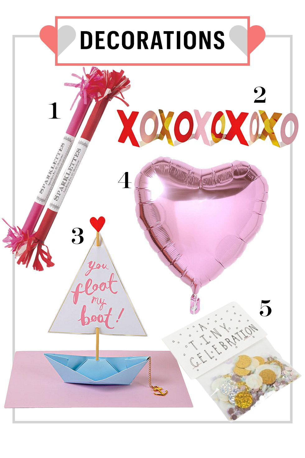 "<p>Spruce up your place with V-day themed decorations. Not into that? Sprinkling glitter around your apartment is always an option (though be warned, one of our editors is still finding glitter from her last Galentine's Day celebration).</p><p><strong>1.</strong> Sparklettes in Romance, $13.50&#x3B; <a href=""http://topsmalibu.com/collections/sparklers/products/sparklettes-romance-8"">topsmalibu.com</a>. </p><p><strong>2.</strong> XOXO Banner, $6.95&#x3B; <a href=""http://www.shopmerimeri.com/xoxobanner.aspx"">shopmerimeri.com</a>. </p><p><strong>3.</strong> Float My Boat Origami, $6.95&#x3B; <a href=""http://www.shopmerimeri.com/floatmyboatorigami.aspx"">shopmerimeri.com</a>. </p><p><strong>4.</strong> Foil Heart Party Balloon, $4&#x3B; <a href=""http://www.urbanoutfitters.com/urban/catalog/productdetail.jsp?id=33589078&category=A_GAMES_PARTY"">urbanoutfitters.com</a>. </p><p><strong>5.</strong> A Tiny Celebration Glitter Confetti, $8&#x3B; <a href=""http://www.catbirdnyc.com/home-gifts/a-tiny-celebration-glitter-confetti.html"">catbirdnyc.com</a>.  </p>"