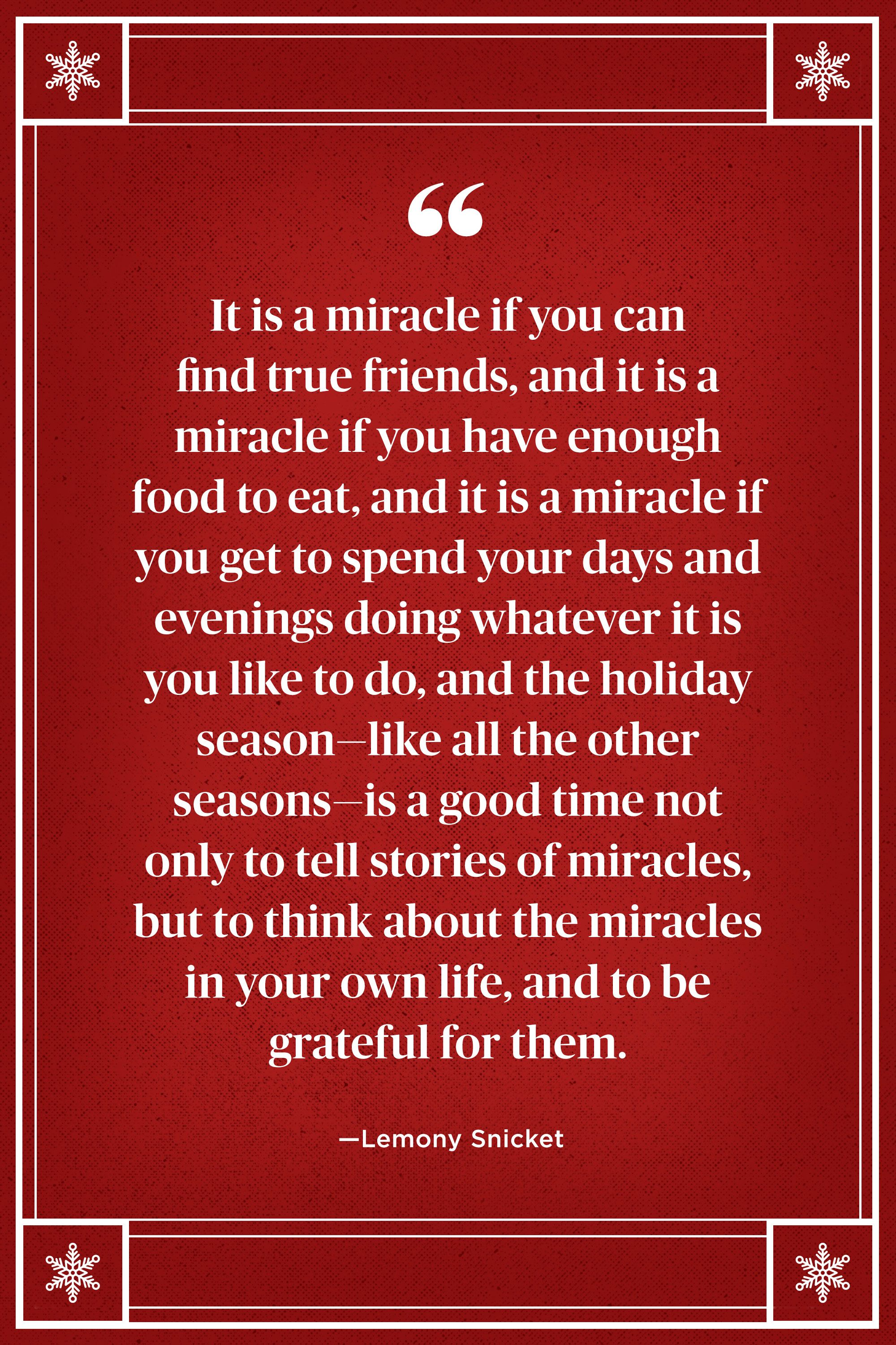 "<p>""It is a miracle if you can find true friends, and it is a miracle if you have enough food to eat, and it is a miracle if you get to spend your days and evenings doing whatever it is you like to do, and the holiday season — like all the other seasons — is a good time not only to tell stories of miracles, but to think about the miracles in your own life, and to be grateful for them."" </p>"