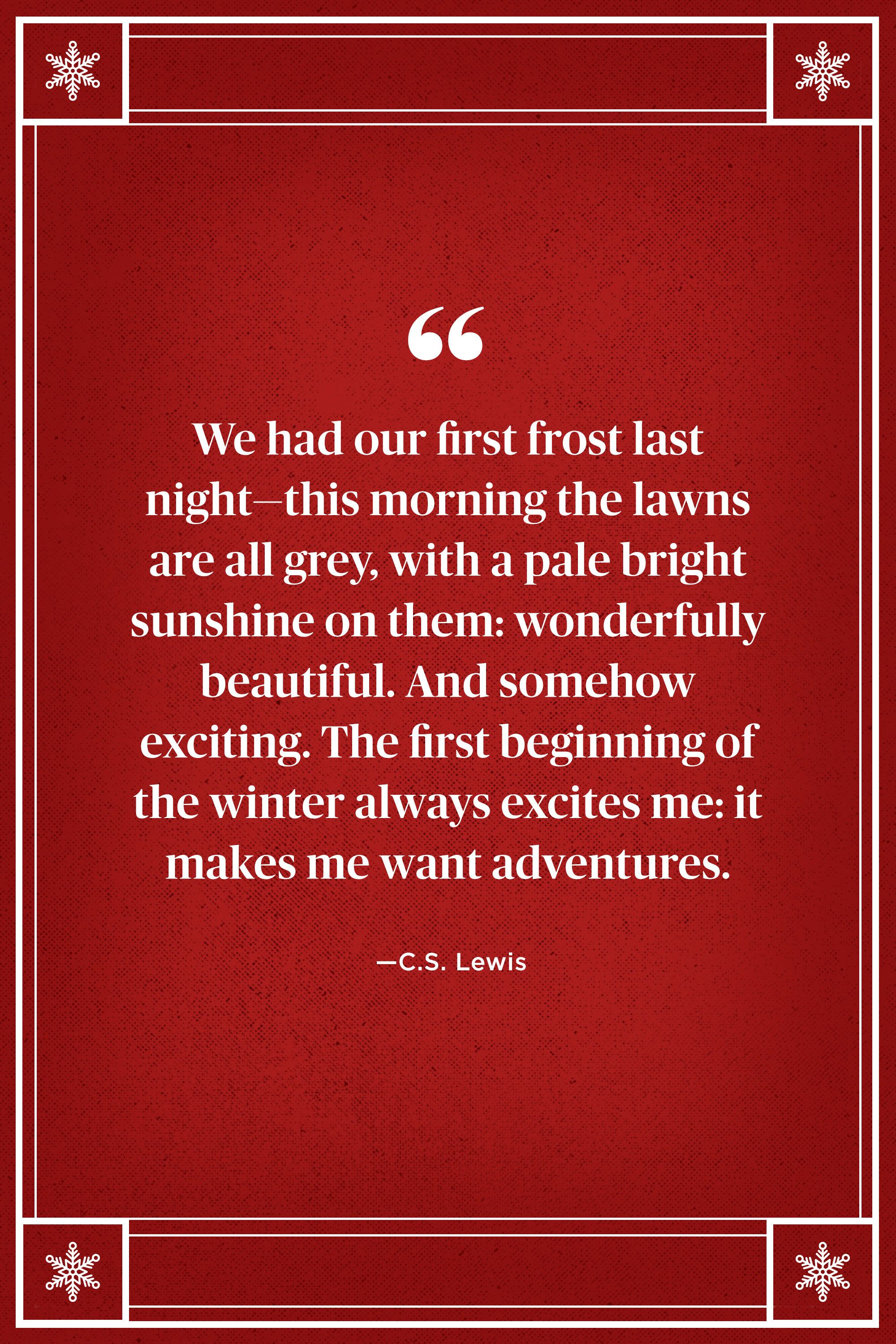 "<p>""We had our first frost last night — this morning the lawns are all grey, with a pale bright sunshine on them: wonderfully beautiful. And somehow exciting. The first beginning of the winter always excites me: it makes me want adventures."" </p>"