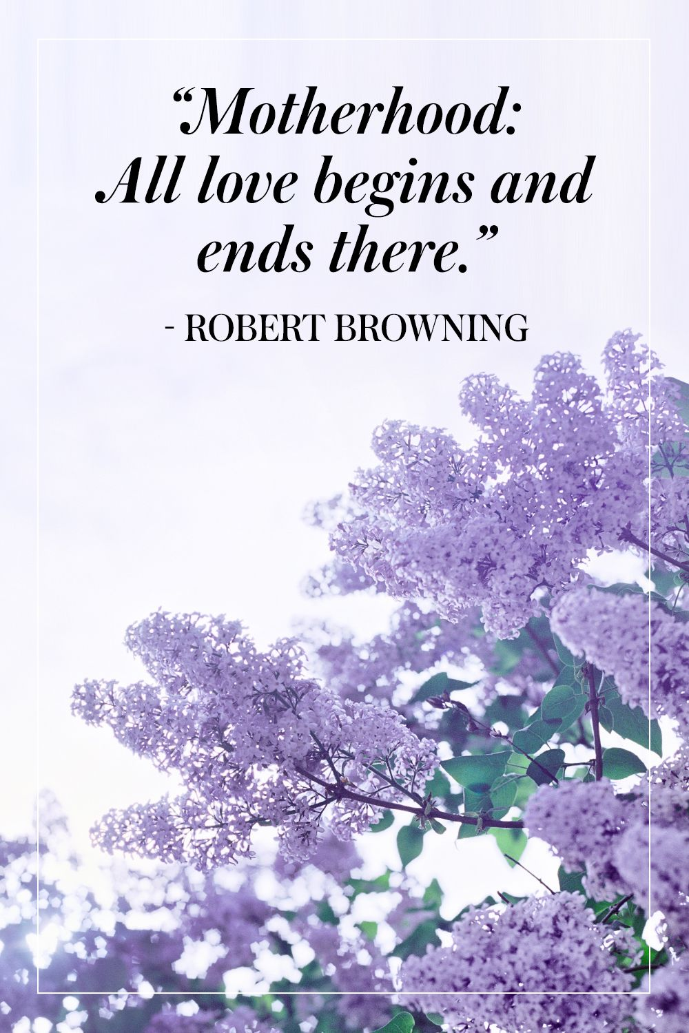 """""""Motherhood: All love begins and ends there."""" - Robert Browning"""