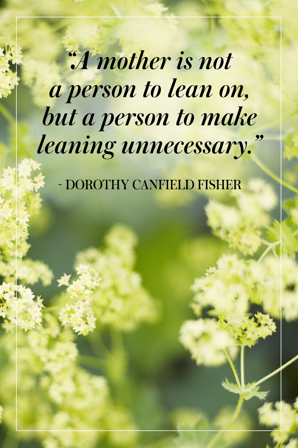 """""""A mother is not a person to lean on, but a person to make leaning unnecessary."""" - Dorothy Canfield Fisher"""