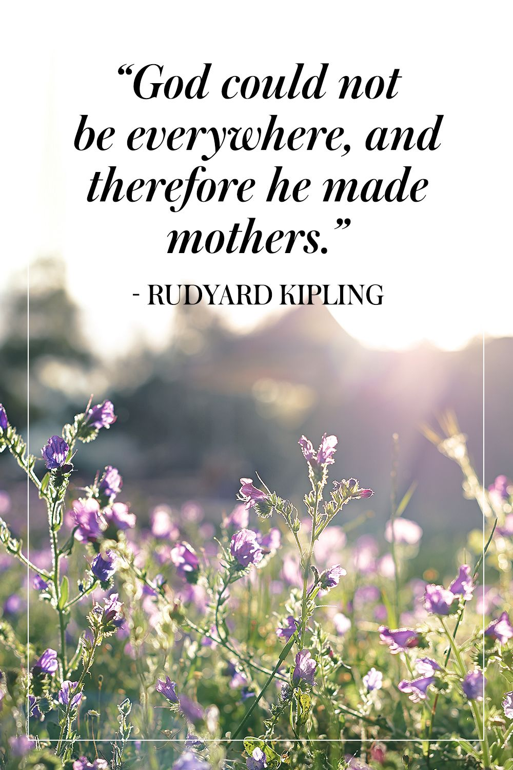 """""""God could not be everywhere, and therefore he made mothers."""" - Rudyard Kipling"""