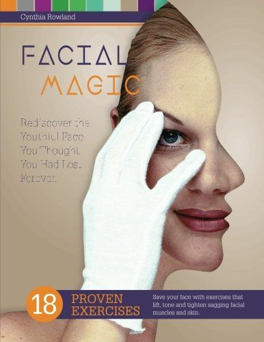 Facial Magic - Rediscover the Youthful Face You Thought You Had Lost  Forever!: Save Your Face with 18 Proven Exercises to Lift, Tone and Tighten