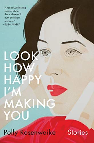 Look How Happy I'm Making You: Stories by Polly Rosenwaike