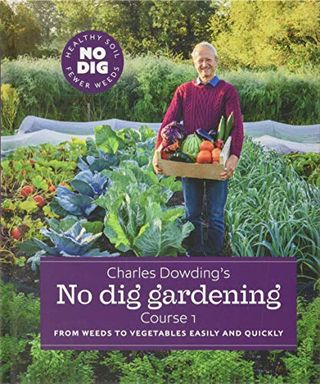 Charles Dowding's No Dig Gardening: From Weeds to Vegetables Easily and Quickly: Course 1