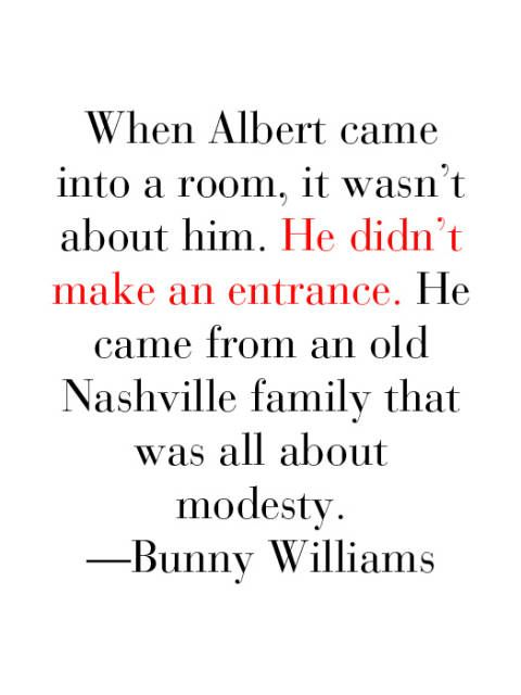 <p>When Albert came into a room, it wasn't about him. He didn't make an entrance. He came from an old Nashville family that was all about modesty. —Bunny Williams</p>
